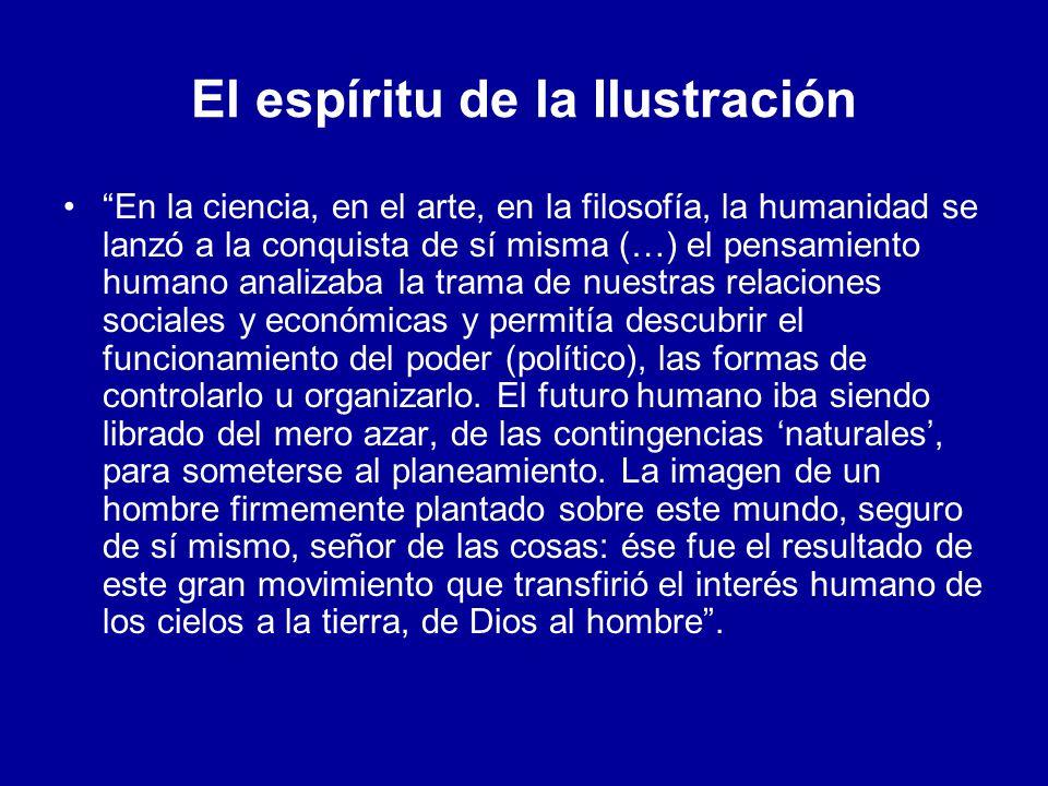 El espíritu de la Ilustración En la ciencia, en el arte, en la filosofía, la humanidad se lanzó a la conquista de sí misma (…) el pensamiento humano a