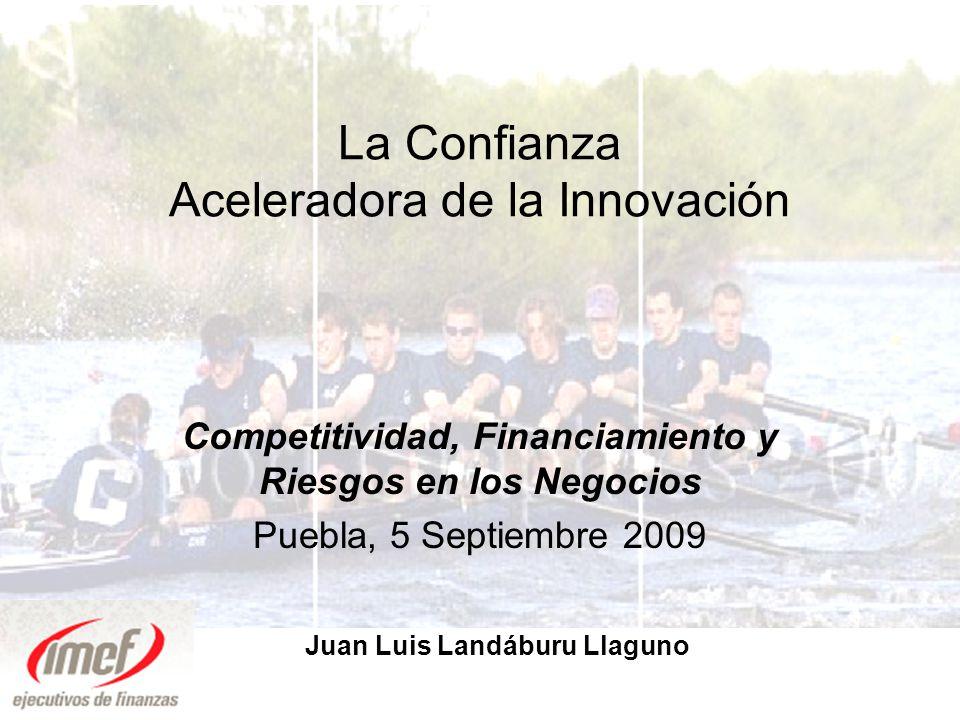 La Confianza Aceleradora de la Innovación Competitividad, Financiamiento y Riesgos en los Negocios Puebla, 5 Septiembre 2009 Juan Luis Landáburu Llaguno