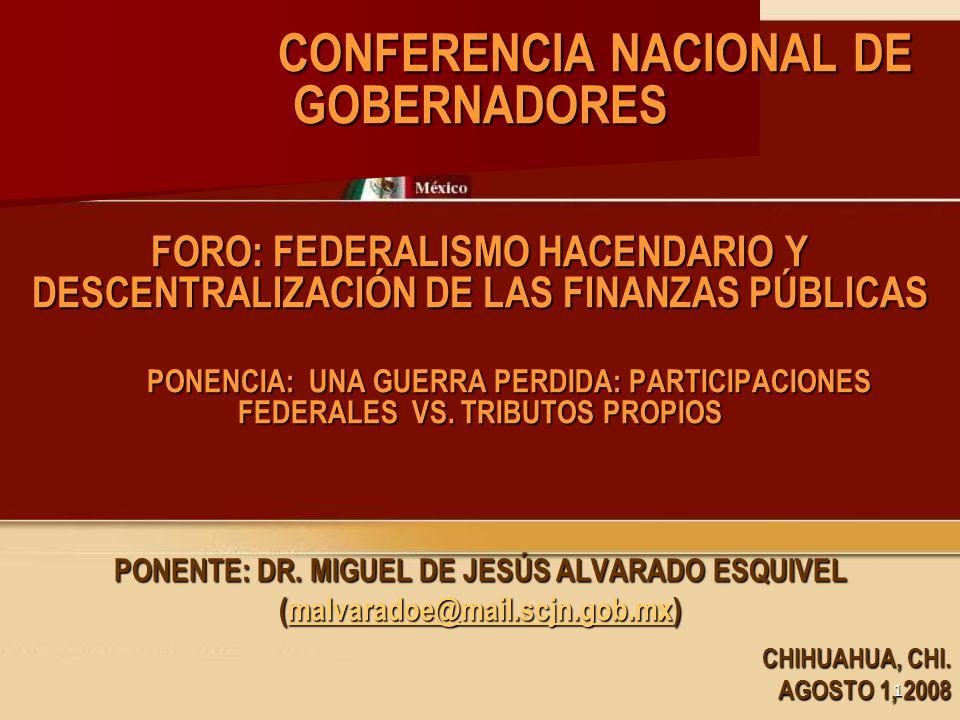 11 CONFERENCIA NACIONAL DE GOBERNADORES CONFERENCIA NACIONAL DE GOBERNADORES FORO: FEDERALISMO HACENDARIO Y DESCENTRALIZACIÓN DE LAS FINANZAS PÚBLICAS PONENCIA: UNA GUERRA PERDIDA: PARTICIPACIONES FEDERALES VS.