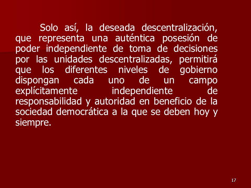 17 Solo así, la deseada descentralización, que representa una auténtica posesión de poder independiente de toma de decisiones por las unidades descent