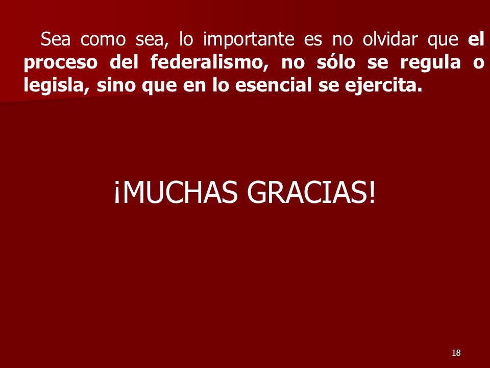 18 Sea como sea, lo importante es no olvidar que el proceso del federalismo, no sólo se regula o legisla, sino que en lo esencial se ejercita.
