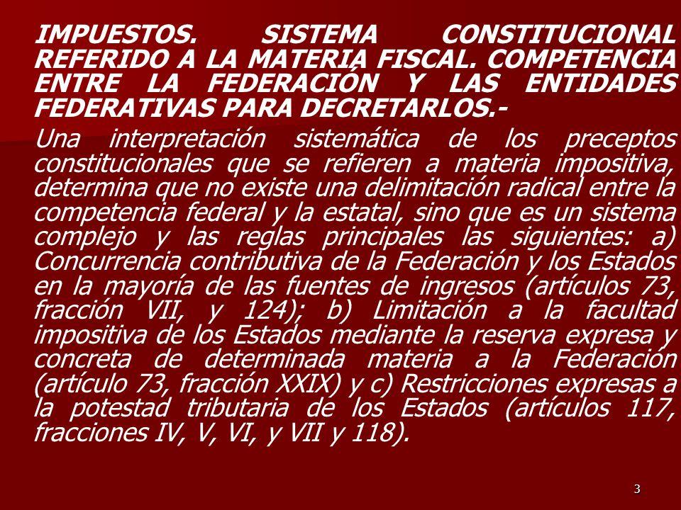 3 IMPUESTOS. SISTEMA CONSTITUCIONAL REFERIDO A LA MATERIA FISCAL. COMPETENCIA ENTRE LA FEDERACIÓN Y LAS ENTIDADES FEDERATIVAS PARA DECRETARLOS.- Una i