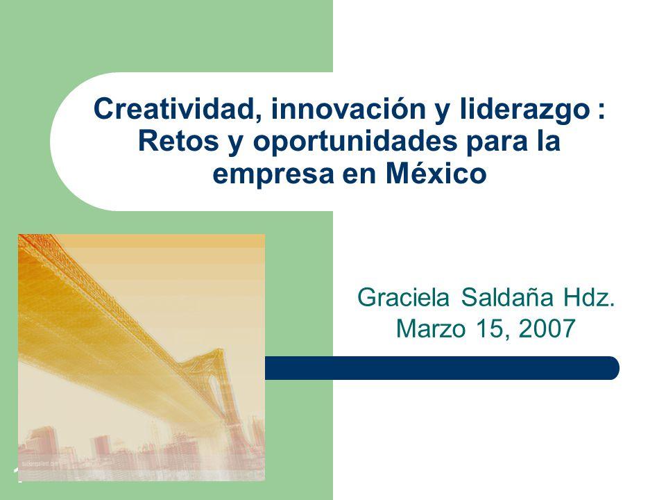 1 Creatividad, innovación y liderazgo : Retos y oportunidades para la empresa en México Graciela Saldaña Hdz. Marzo 15, 2007