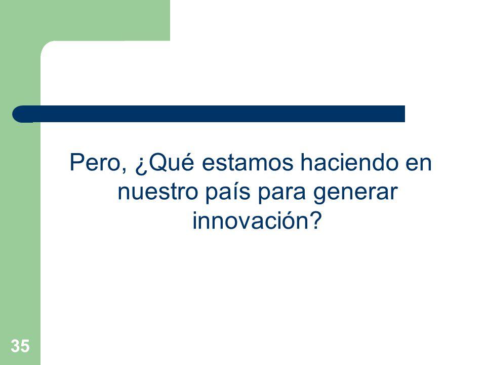 35 Pero, ¿Qué estamos haciendo en nuestro país para generar innovación?