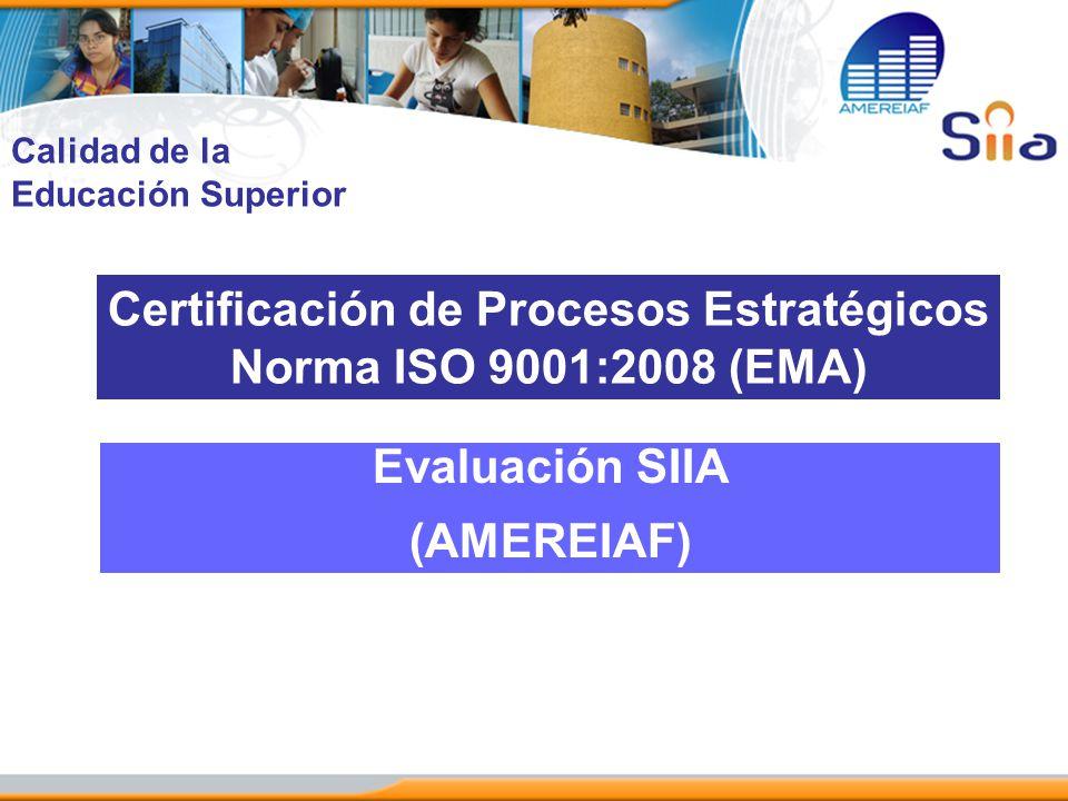 Certificación de Procesos Estratégicos Norma ISO 9001:2008 (EMA) Evaluación SIIA (AMEREIAF) Calidad de la Educación Superior