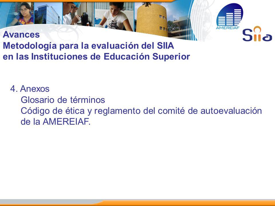 Avances Metodología para la evaluación del SIIA en las Instituciones de Educación Superior 4. Anexos Glosario de términos Código de ética y reglamento