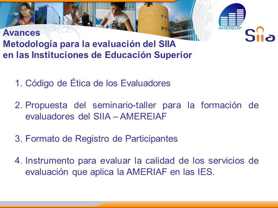 Avances Metodología para la evaluación del SIIA en las Instituciones de Educación Superior 1.Código de Ética de los Evaluadores 2.Propuesta del semina