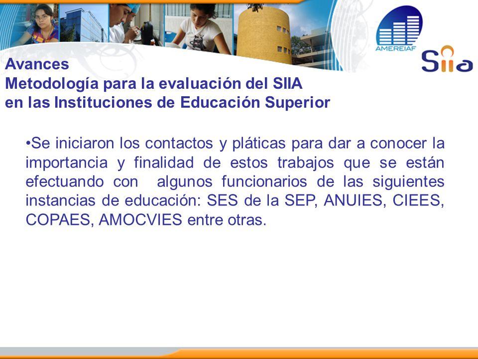 Avances Metodología para la evaluación del SIIA en las Instituciones de Educación Superior Se iniciaron los contactos y pláticas para dar a conocer la