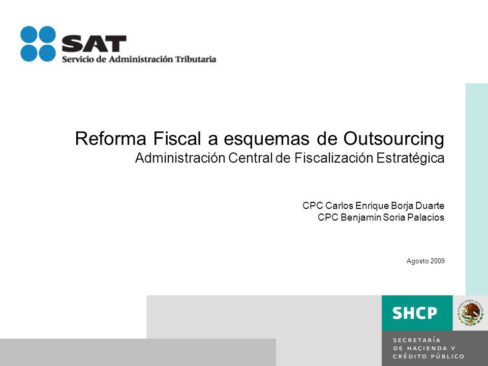 Reforma Fiscal a esquemas de Outsourcing Administración Central de Fiscalización Estratégica CPC Carlos Enrique Borja Duarte CPC Benjamin Soria Palaci