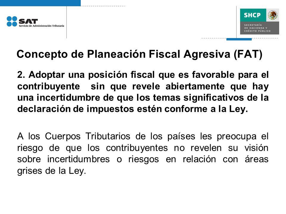 Concepto de Planeación Fiscal Agresiva (FAT) 2. Adoptar una posición fiscal que es favorable para el contribuyente sin que revele abiertamente que hay