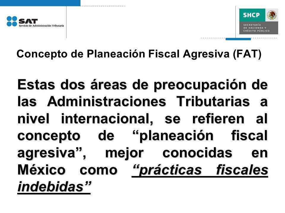 Concepto de Planeación Fiscal Agresiva (FAT) Estas dos áreas de preocupación de las Administraciones Tributarias a nivel internacional, se refieren al