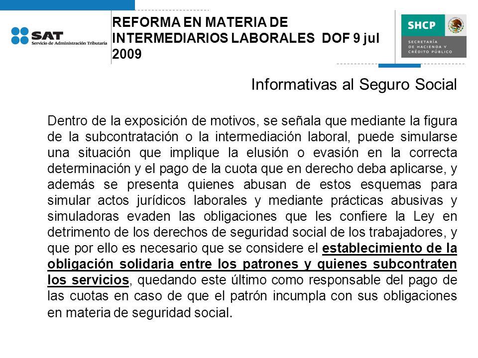 REFORMA EN MATERIA DE INTERMEDIARIOS LABORALES DOF 9 jul 2009 Informativas al Seguro Social Dentro de la exposición de motivos, se señala que mediante
