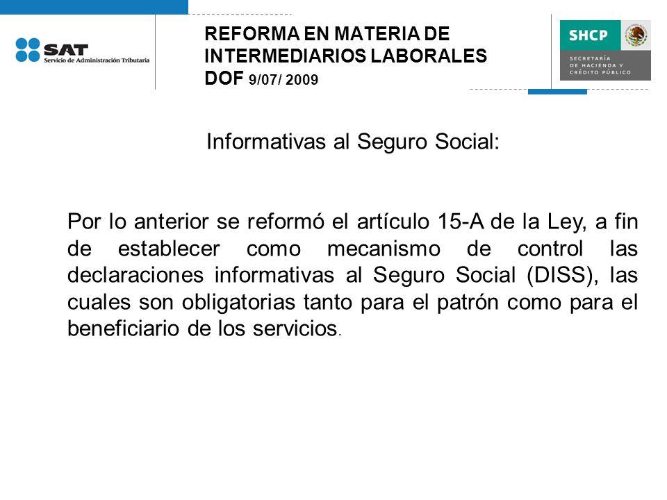 REFORMA EN MATERIA DE INTERMEDIARIOS LABORALES DOF 9/07/ 2009 Informativas al Seguro Social: Por lo anterior se reformó el artículo 15-A de la Ley, a