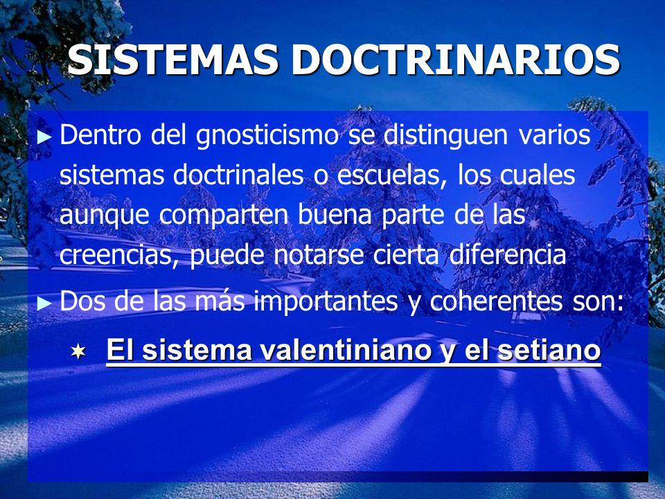SISTEMAS DOCTRINARIOS Dentro del gnosticismo se distinguen varios sistemas doctrinales o escuelas, los cuales aunque comparten buena parte de las creencias, puede notarse cierta diferencia Dos de las más importantes y coherentes son: El sistema valentiniano y el setiano El sistema valentiniano y el setiano