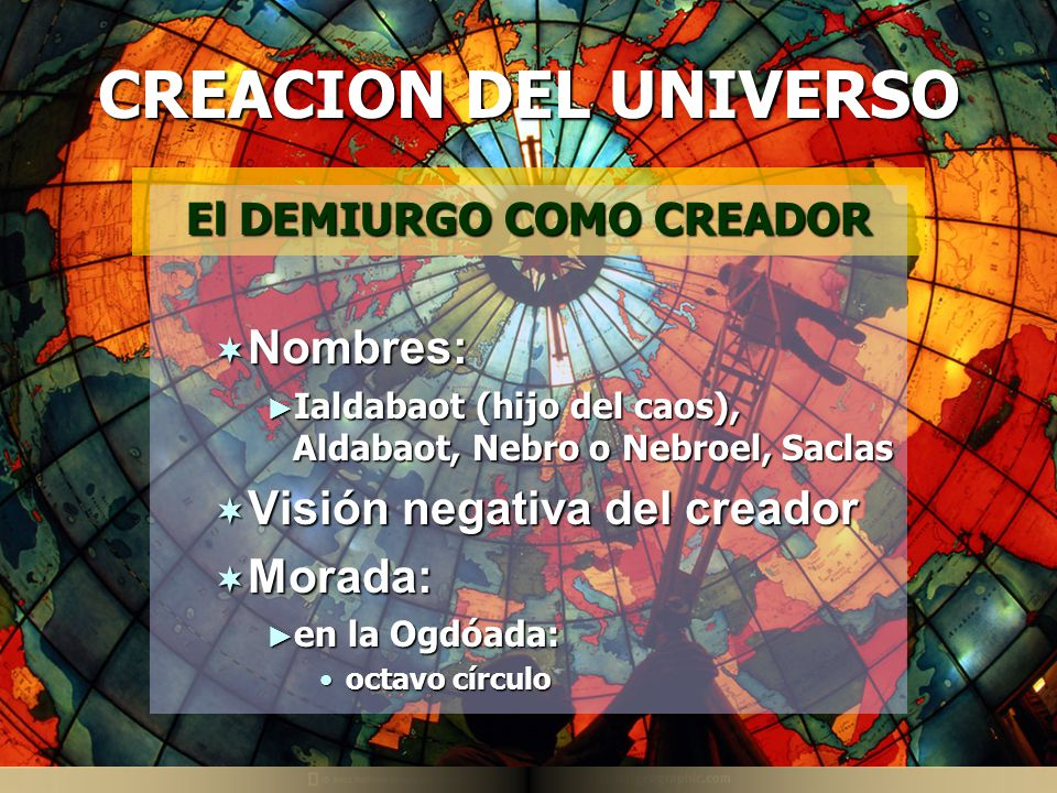 CREACION DEL UNIVERSO El DEMIURGO COMO CREADOR Nombres: Nombres: Ialdabaot (hijo del caos), Aldabaot, Nebro o Nebroel, Saclas Ialdabaot (hijo del caos), Aldabaot, Nebro o Nebroel, Saclas Visión negativa del creador Visión negativa del creador Morada: Morada: en la Ogdóada: en la Ogdóada: octavo círculooctavo círculo