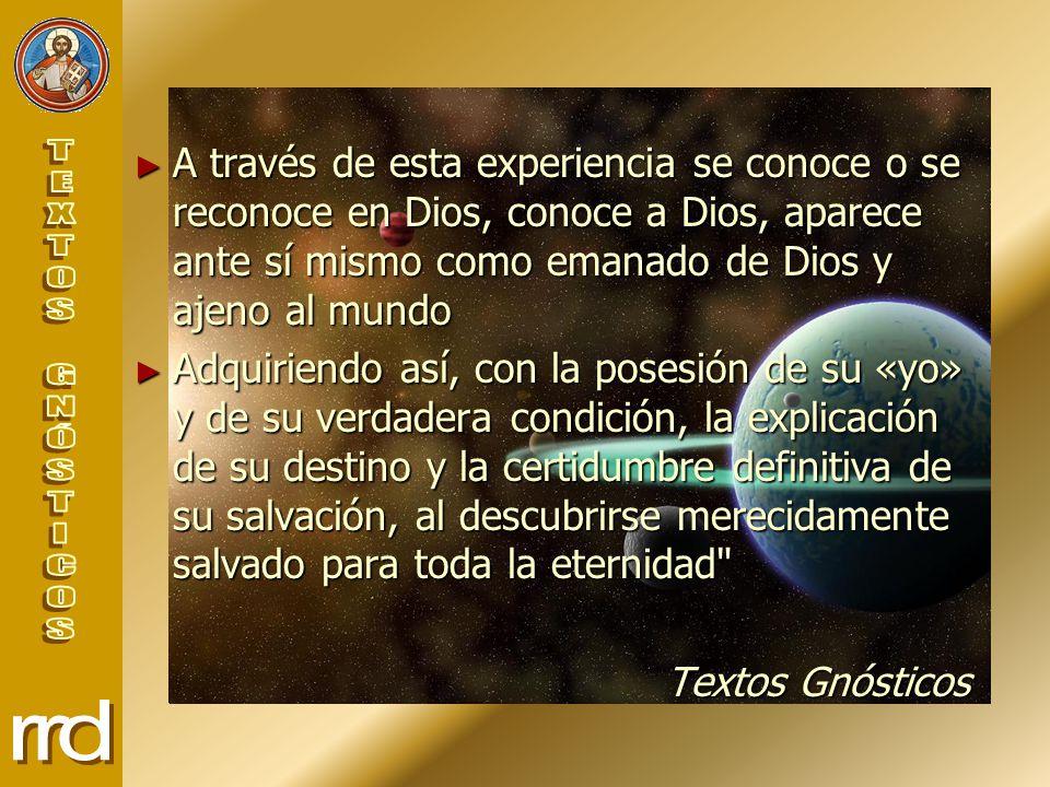 A través de esta experiencia se conoce o se reconoce en Dios, conoce a Dios, aparece ante sí mismo como emanado de Dios y ajeno al mundo A través de esta experiencia se conoce o se reconoce en Dios, conoce a Dios, aparece ante sí mismo como emanado de Dios y ajeno al mundo Adquiriendo así, con la posesión de su «yo» y de su verdadera condición, la explicación de su destino y la certidumbre definitiva de su salvación, al descubrirse merecidamente salvado para toda la eternidad Adquiriendo así, con la posesión de su «yo» y de su verdadera condición, la explicación de su destino y la certidumbre definitiva de su salvación, al descubrirse merecidamente salvado para toda la eternidad Textos Gnósticos