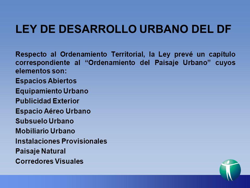LEY DE DESARROLLO URBANO DEL DF Respecto al Ordenamiento Territorial, la Ley prevé un capítulo correspondiente al Ordenamiento del Paisaje Urbano cuyo