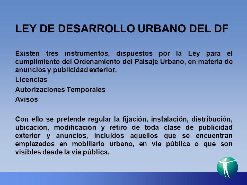 LEY DE DESARROLLO URBANO DEL DF Existen tres instrumentos, dispuestos por la Ley para el cumplimiento del Ordenamiento del Paisaje Urbano, en materia
