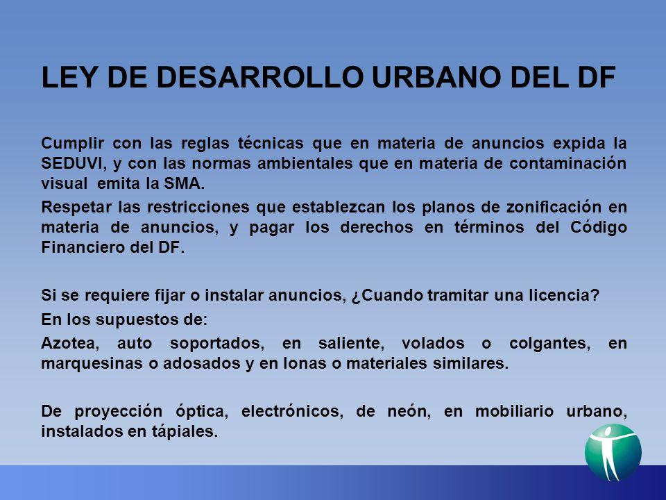 LEY DE DESARROLLO URBANO DEL DF Cumplir con las reglas técnicas que en materia de anuncios expida la SEDUVI, y con las normas ambientales que en mater