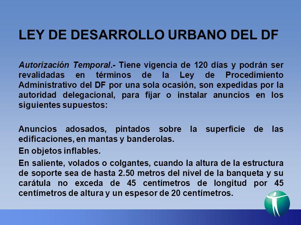 LEY DE DESARROLLO URBANO DEL DF Autorización Temporal.- Tiene vigencia de 120 días y podrán ser revalidadas en términos de la Ley de Procedimiento Adm