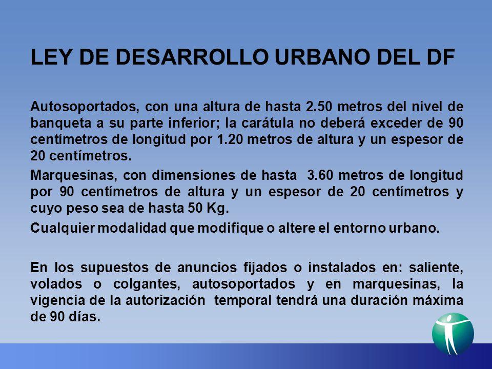 LEY DE DESARROLLO URBANO DEL DF Autosoportados, con una altura de hasta 2.50 metros del nivel de banqueta a su parte inferior; la carátula no deberá e