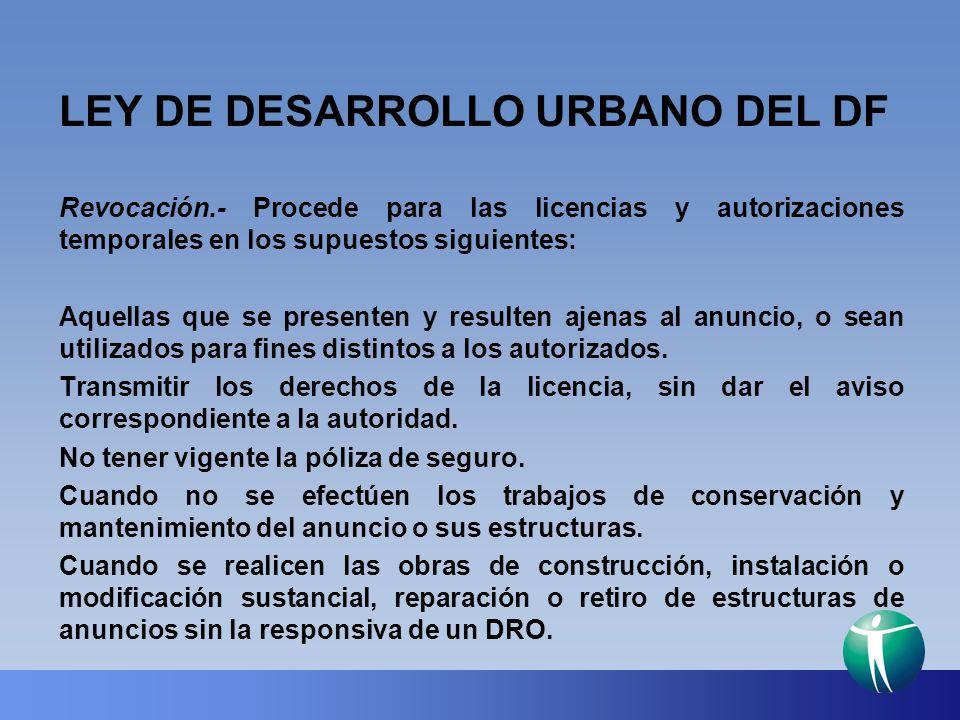 LEY DE DESARROLLO URBANO DEL DF Revocación.- Procede para las licencias y autorizaciones temporales en los supuestos siguientes: Aquellas que se prese