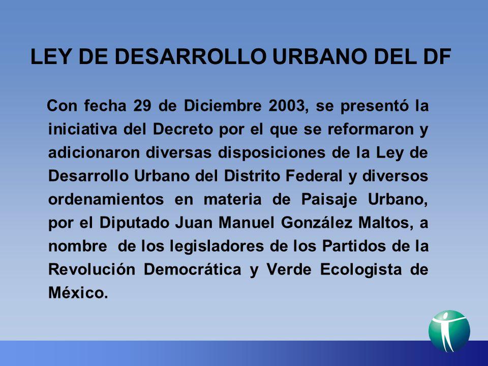 LEY DE DESARROLLO URBANO DEL DF Con fecha 29 de Diciembre 2003, se presentó la iniciativa del Decreto por el que se reformaron y adicionaron diversas