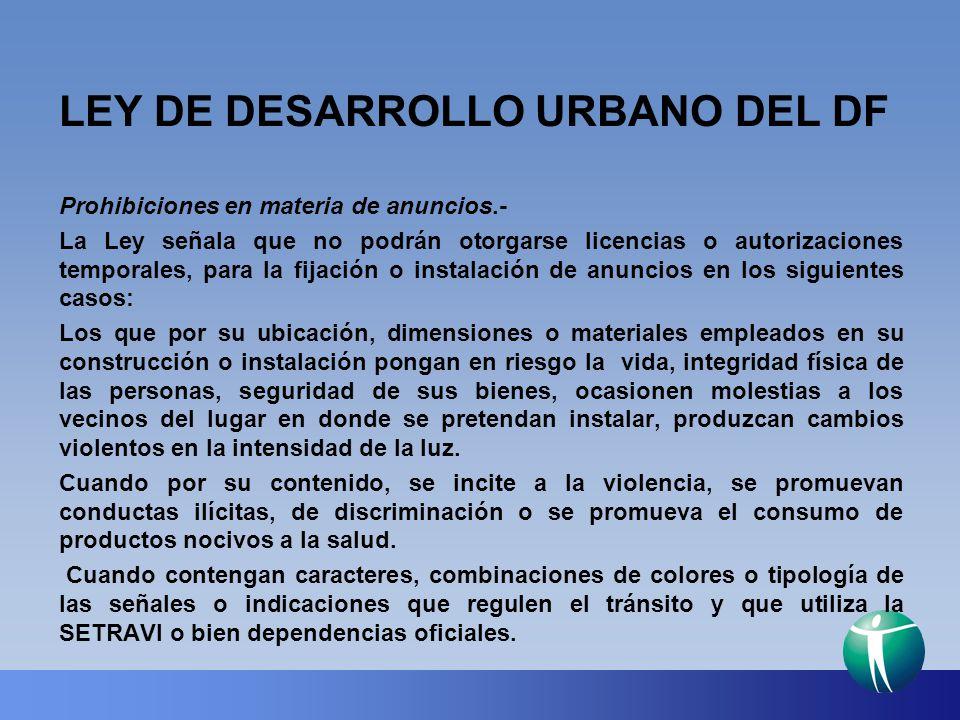 LEY DE DESARROLLO URBANO DEL DF Prohibiciones en materia de anuncios.- La Ley señala que no podrán otorgarse licencias o autorizaciones temporales, pa