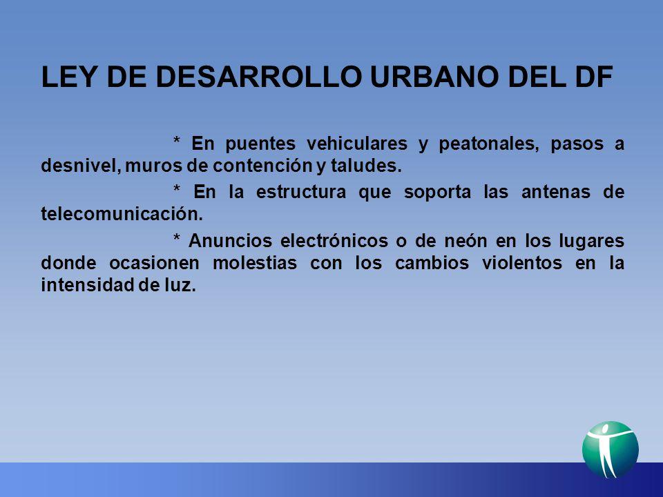 LEY DE DESARROLLO URBANO DEL DF * En puentes vehiculares y peatonales, pasos a desnivel, muros de contención y taludes. * En la estructura que soporta
