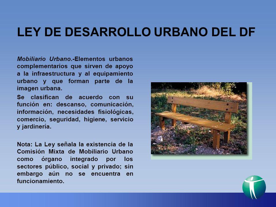 LEY DE DESARROLLO URBANO DEL DF Mobiliario Urbano.-Elementos urbanos complementarios que sirven de apoyo a la infraestructura y al equipamiento urbano