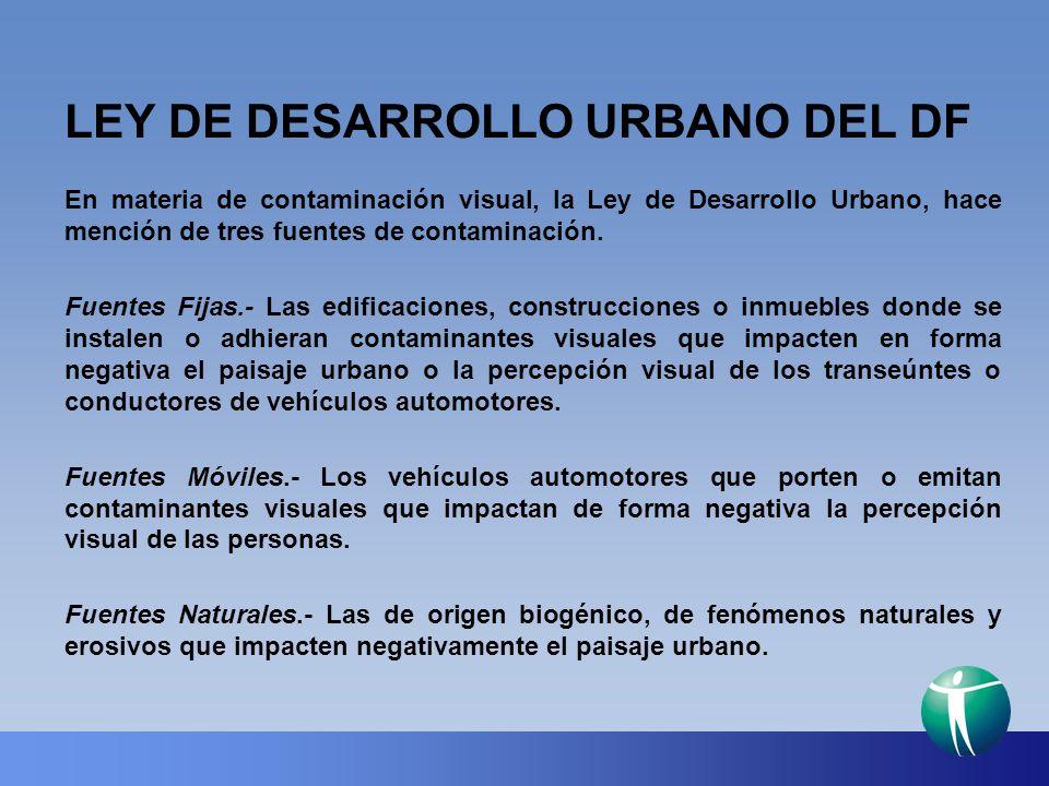 LEY DE DESARROLLO URBANO DEL DF En materia de contaminación visual, la Ley de Desarrollo Urbano, hace mención de tres fuentes de contaminación. Fuente