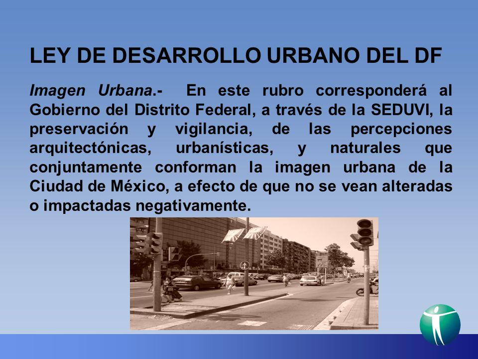 LEY DE DESARROLLO URBANO DEL DF Imagen Urbana.- En este rubro corresponderá al Gobierno del Distrito Federal, a través de la SEDUVI, la preservación y
