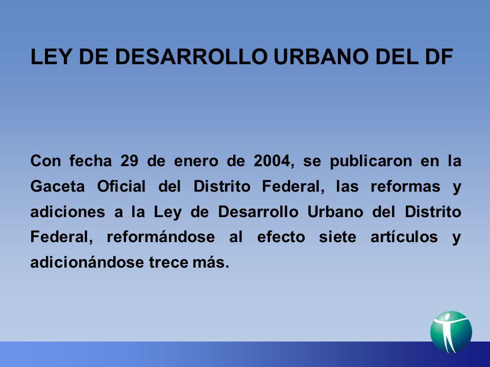 LEY DE DESARROLLO URBANO DEL DF Con fecha 29 de enero de 2004, se publicaron en la Gaceta Oficial del Distrito Federal, las reformas y adiciones a la