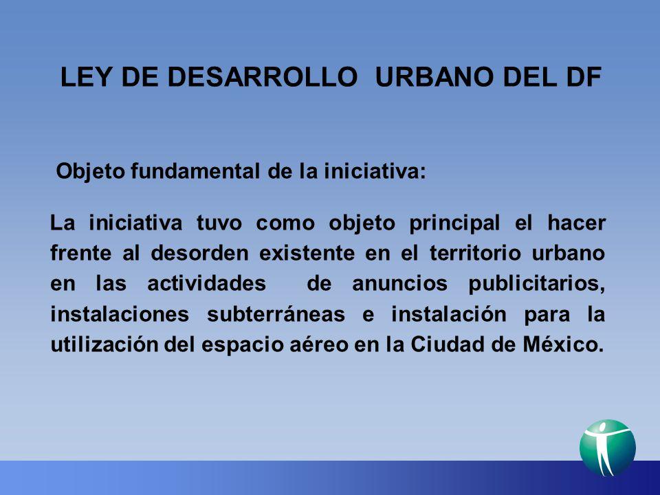 LEY DE DESARROLLO URBANO DEL DF Objeto fundamental de la iniciativa: La iniciativa tuvo como objeto principal el hacer frente al desorden existente en