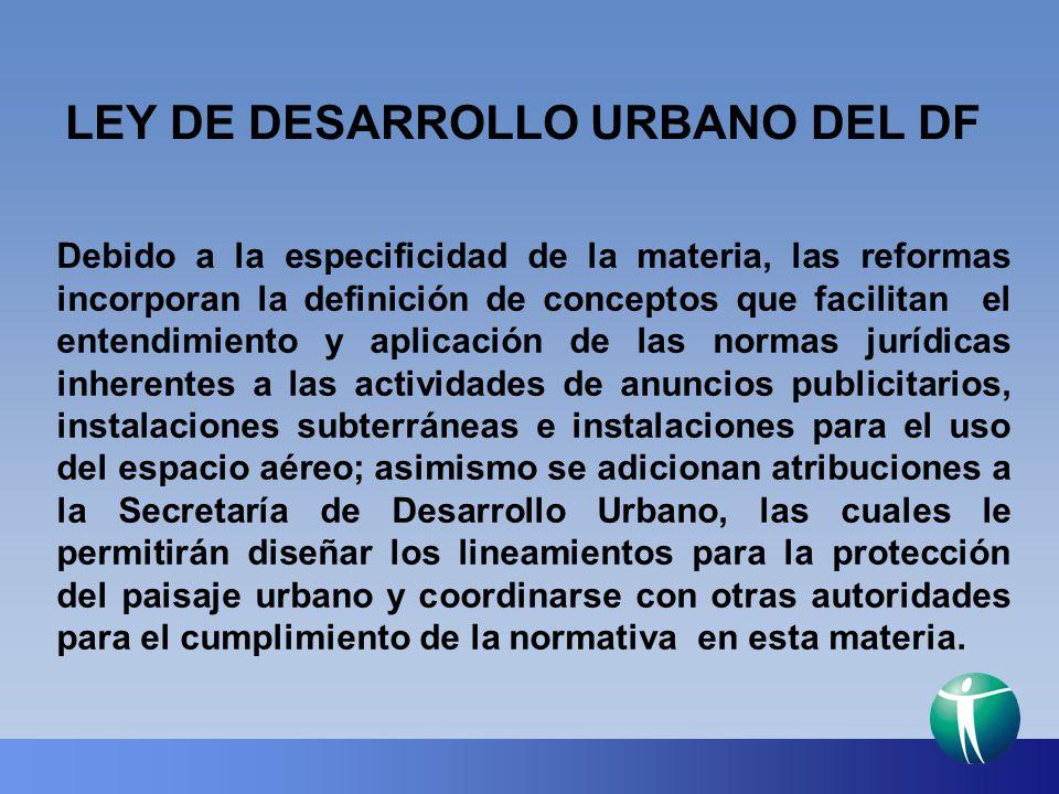 LEY DE DESARROLLO URBANO DEL DF Debido a la especificidad de la materia, las reformas incorporan la definición de conceptos que facilitan el entendimi