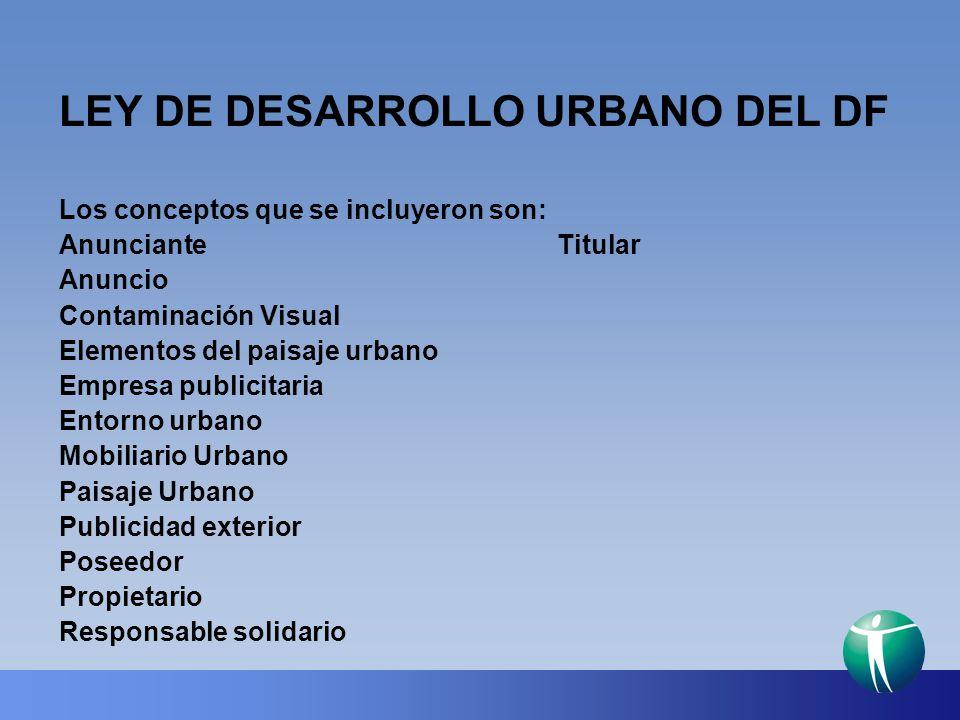 LEY DE DESARROLLO URBANO DEL DF Los conceptos que se incluyeron son: Anunciante Titular Anuncio Contaminación Visual Elementos del paisaje urbano Empr