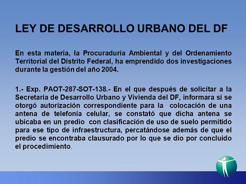 LEY DE DESARROLLO URBANO DEL DF En esta materia, la Procuraduría Ambiental y del Ordenamiento Territorial del Distrito Federal, ha emprendido dos inve