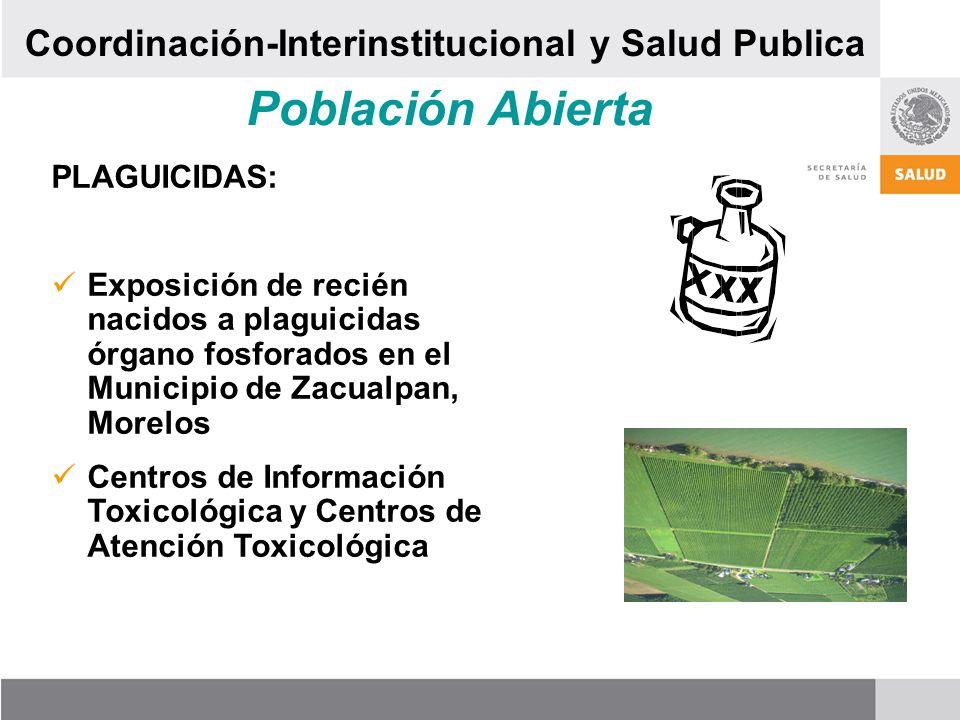 Población Abierta PLAGUICIDAS: Exposición de recién nacidos a plaguicidas órgano fosforados en el Municipio de Zacualpan, Morelos Centros de Información Toxicológica y Centros de Atención Toxicológica Coordinación-Interinstitucional y Salud Publica