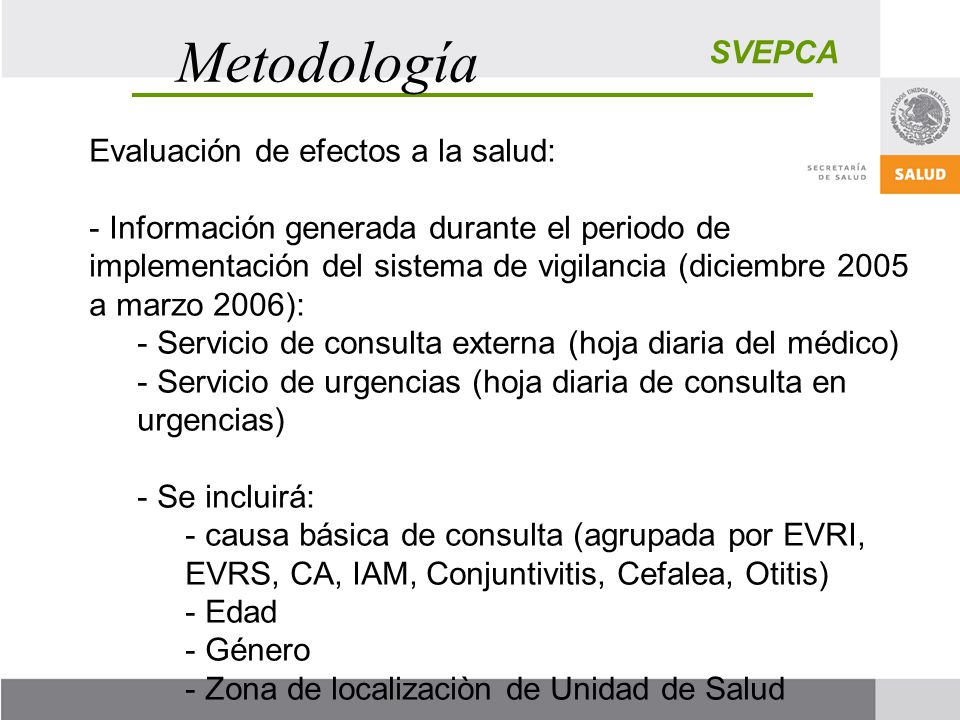 SVEPCA Metodología Evaluación de efectos a la salud: - Información generada durante el periodo de implementación del sistema de vigilancia (diciembre 2005 a marzo 2006): - Servicio de consulta externa (hoja diaria del médico) - Servicio de urgencias (hoja diaria de consulta en urgencias) - Se incluirá: - causa básica de consulta (agrupada por EVRI, EVRS, CA, IAM, Conjuntivitis, Cefalea, Otitis) - Edad - Género - Zona de localizaciòn de Unidad de Salud