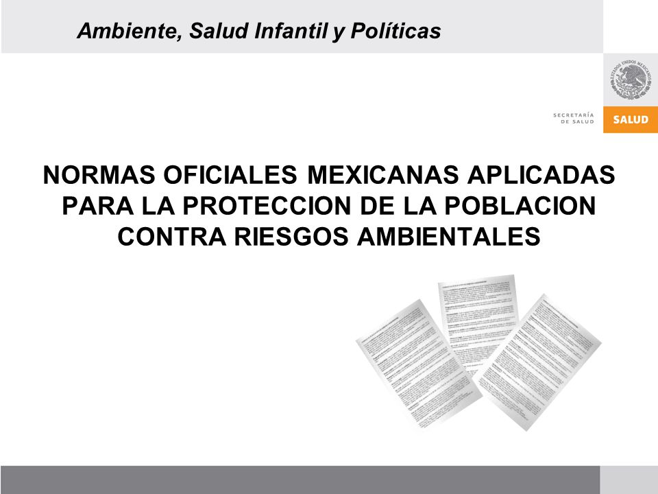 NORMAS OFICIALES MEXICANAS APLICADAS PARA LA PROTECCION DE LA POBLACION CONTRA RIESGOS AMBIENTALES Ambiente, Salud Infantil y Políticas