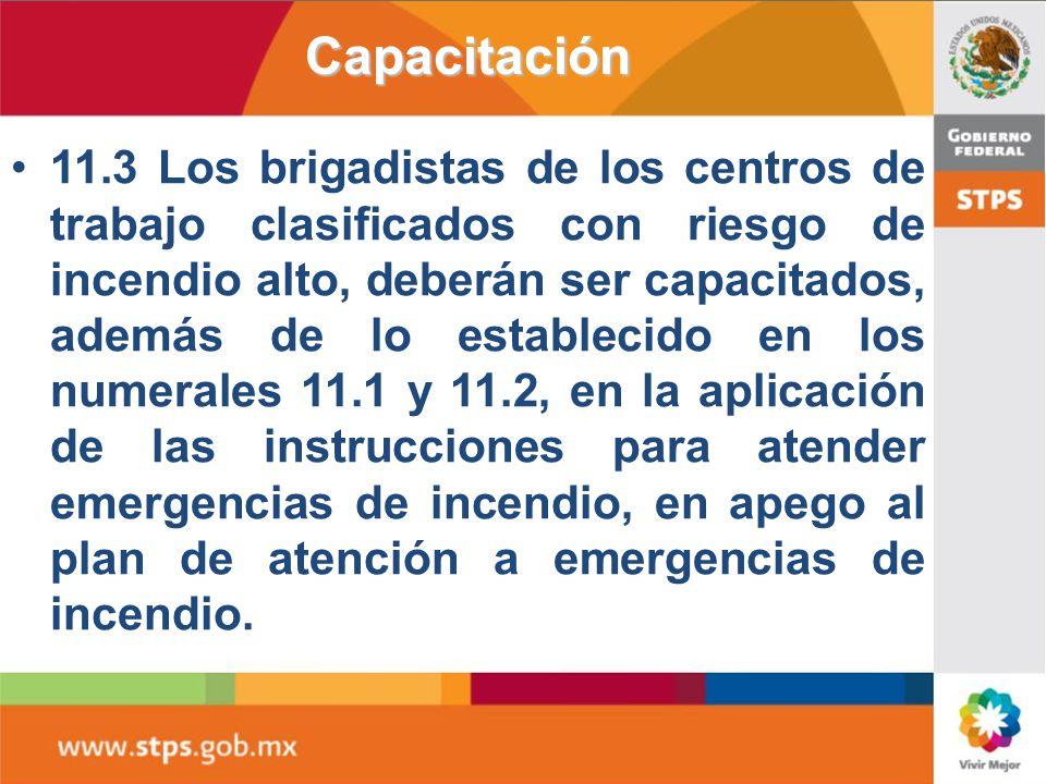 11. Capacitación 11.1 Los trabajadores deberán ser capacitados para prevenir incendios en el centro de trabajo, de acuerdo con los riesgos de incendio