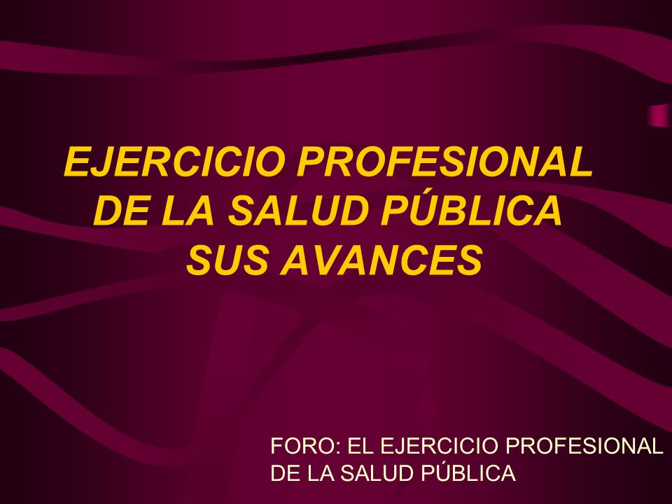 EJERCICIO PROFESIONAL DE LA SALUD PÚBLICA SUS AVANCES FORO: EL EJERCICIO PROFESIONAL DE LA SALUD PÚBLICA