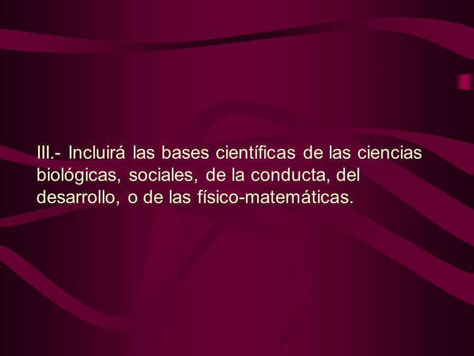 III.- Incluirá las bases científicas de las ciencias biológicas, sociales, de la conducta, del desarrollo, o de las físico-matemáticas.