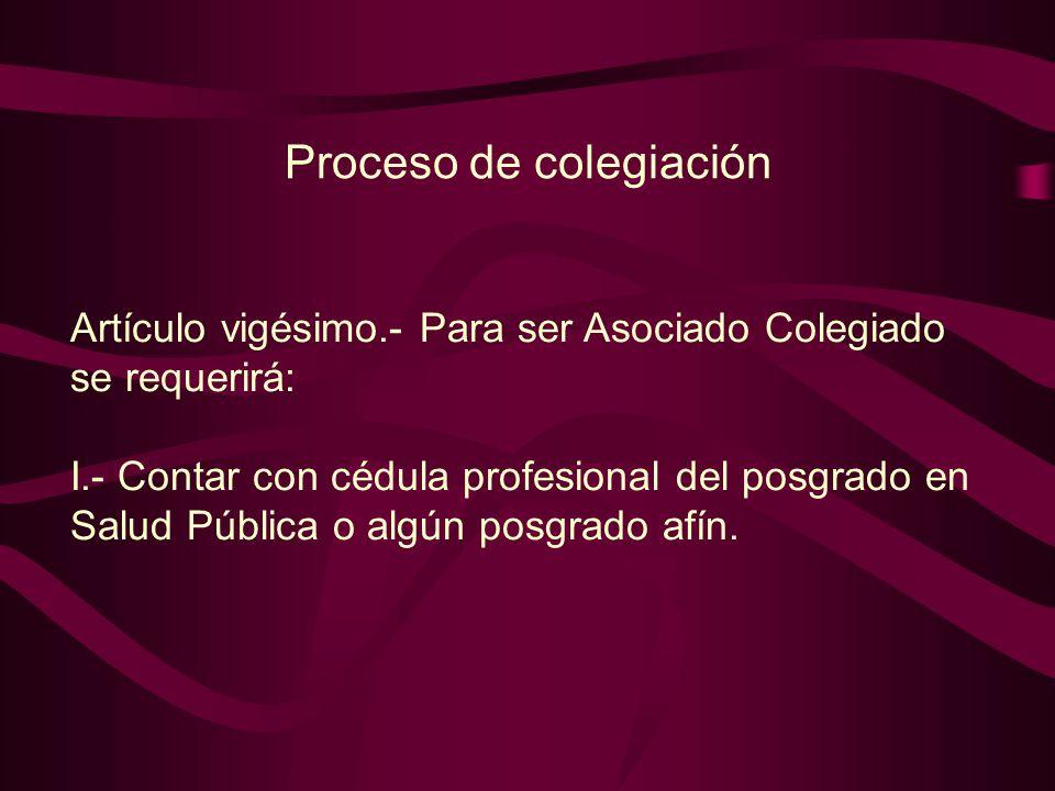 Artículo vigésimo.- Para ser Asociado Colegiado se requerirá: I.- Contar con cédula profesional del posgrado en Salud Pública o algún posgrado afín.