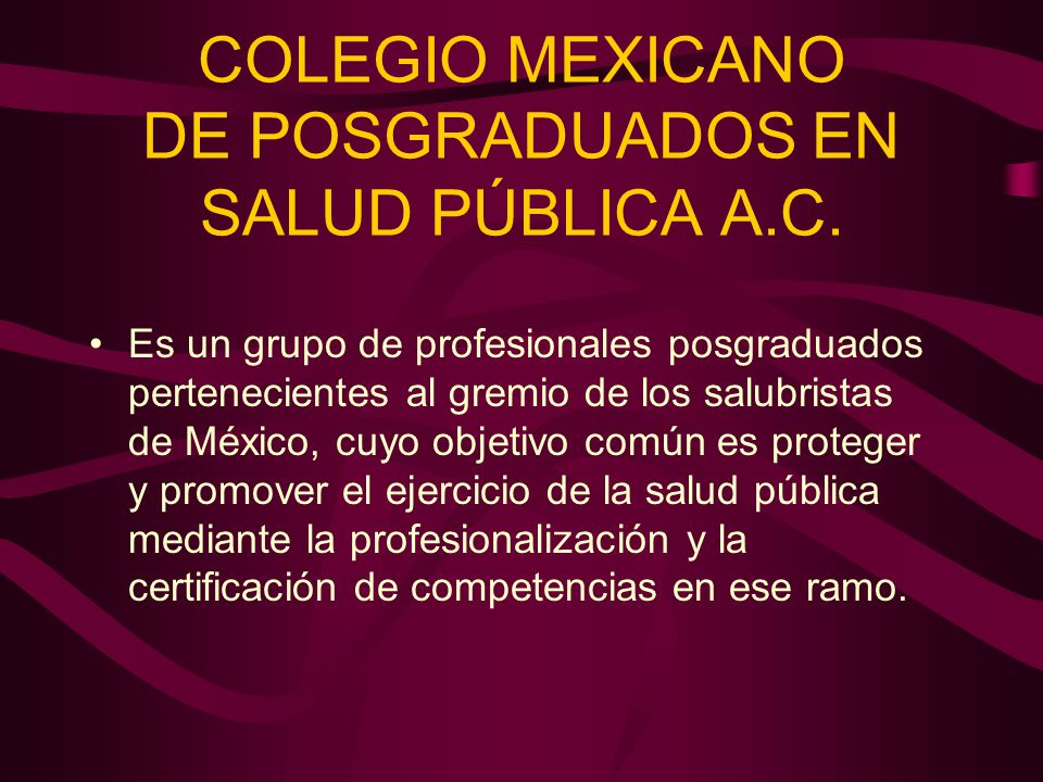 COLEGIO MEXICANO DE POSGRADUADOS EN SALUD PÚBLICA A.C. Es un grupo de profesionales posgraduados pertenecientes al gremio de los salubristas de México
