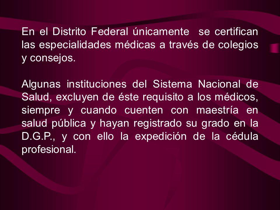En el Distrito Federal únicamente se certifican las especialidades médicas a través de colegios y consejos. Algunas instituciones del Sistema Nacional