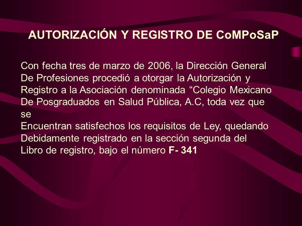 Con fecha tres de marzo de 2006, la Dirección General De Profesiones procedió a otorgar la Autorización y Registro a la Asociación denominada Colegio Mexicano De Posgraduados en Salud Pública, A.C, toda vez que se Encuentran satisfechos los requisitos de Ley, quedando Debidamente registrado en la sección segunda del Libro de registro, bajo el número F- 341 AUTORIZACIÓN Y REGISTRO DE CoMPoSaP