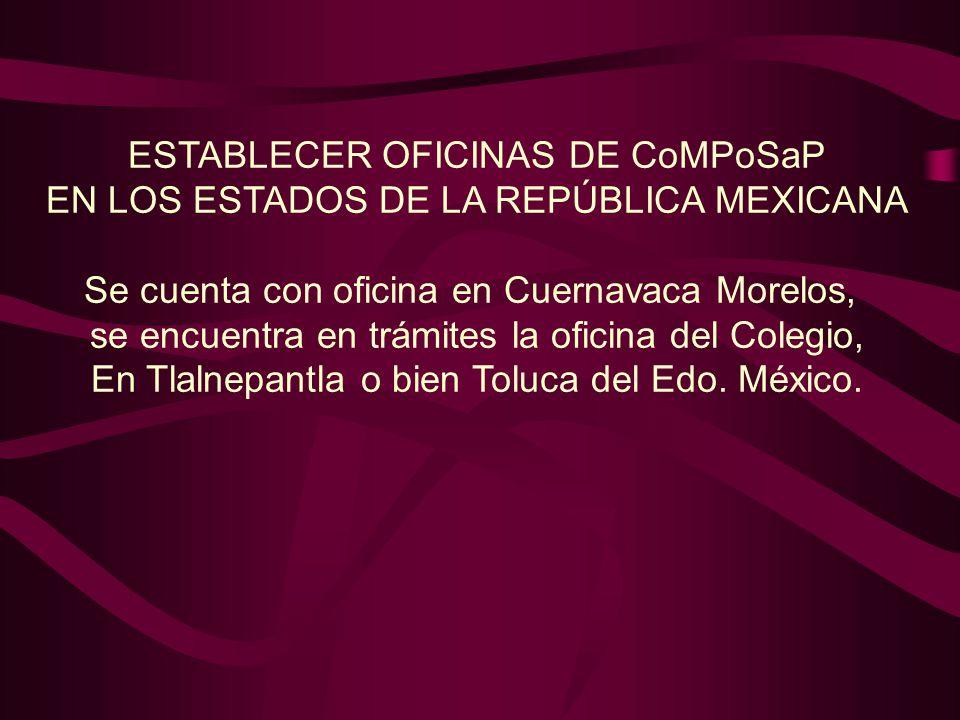 ESTABLECER OFICINAS DE CoMPoSaP EN LOS ESTADOS DE LA REPÚBLICA MEXICANA Se cuenta con oficina en Cuernavaca Morelos, se encuentra en trámites la oficina del Colegio, En Tlalnepantla o bien Toluca del Edo.