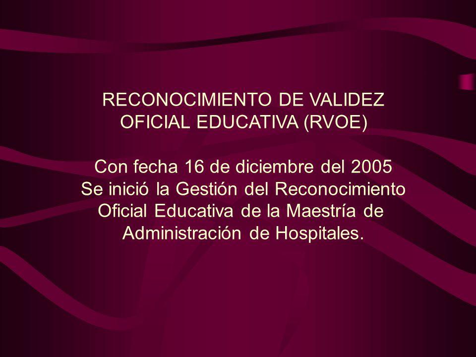 RECONOCIMIENTO DE VALIDEZ OFICIAL EDUCATIVA (RVOE) Con fecha 16 de diciembre del 2005 Se inició la Gestión del Reconocimiento Oficial Educativa de la Maestría de Administración de Hospitales.