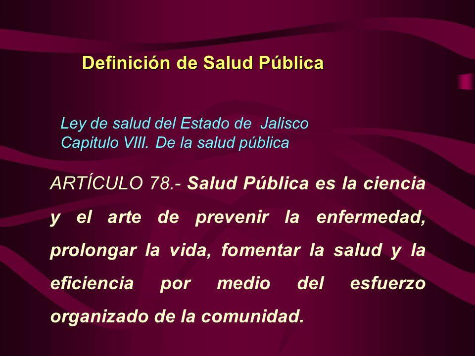 Ley de salud del Estado de Jalisco Capitulo VIII. De la salud pública Definición de Salud Pública ARTÍCULO 78.- Salud Pública es la ciencia y el arte